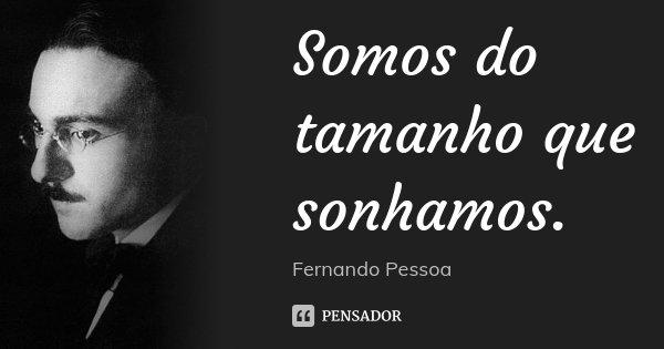 Somos do tamanho que sonhamos.... Frase de Fernando Pessoa.