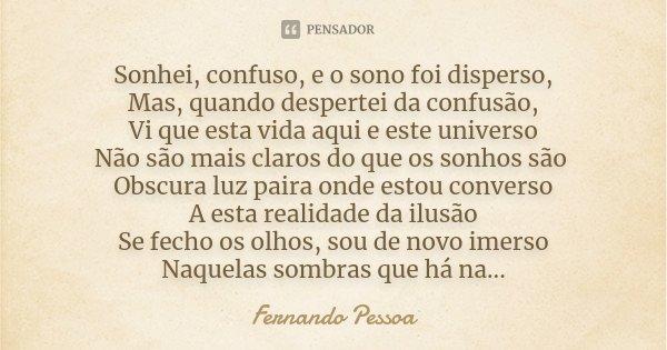 Sonhei, confuso, e o sono foi disperso, Mas, quando despertei da confusão, Vi que esta vida aqui e este universo Não são mais claros do que os sonhos são Obscur... Frase de Fernando Pessoa.