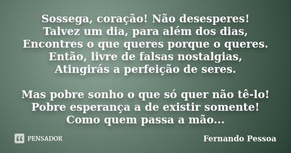 Sossega, coração! Não desesperes! Talvez um dia, para além dos dias, Encontres o que queres porque o queres. Então, livre de falsas nostalgias, Atingirás a perf... Frase de Fernando Pessoa.