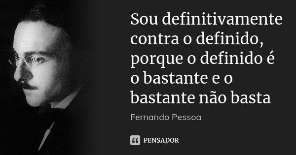 Sou definitivamente contra o definido, porque o definido é o bastante e o bastante não basta... Frase de Fernando Pessoa.