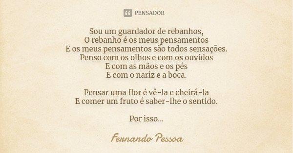 Sou um guardador de rebanhos, O rebanho é os meus pensamentos E os meus pensamentos são todos sensações. Penso com os olhos e com os ouvidos E com as mãos e os ... Frase de Fernando Pessoa.