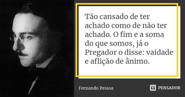 Tão cansado de ter achado como de não ter achado. O fim e a soma do que somos, já o Pregador o disse: vaidade e aflição de ânimo.... Frase de Fernando Pessoa.