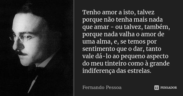 Tenho amor a isto, talvez porque não tenha mais nada que amar - ou talvez, também, porque nada valha o amor de uma alma, e, se temos por sentimento que o dar, t... Frase de Fernando Pessoa.