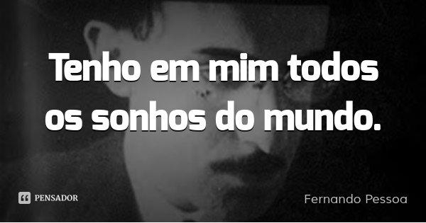 Tenho em mim todos os sonhos do mundo.... Frase de Fernando Pessoa.