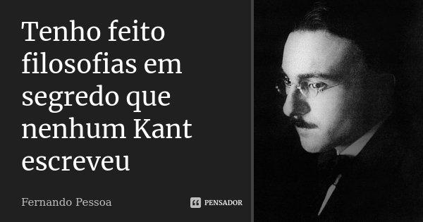 Tenho feito filosofias em segredo que nenhum Kant escreveu... Frase de Fernando Pessoa.