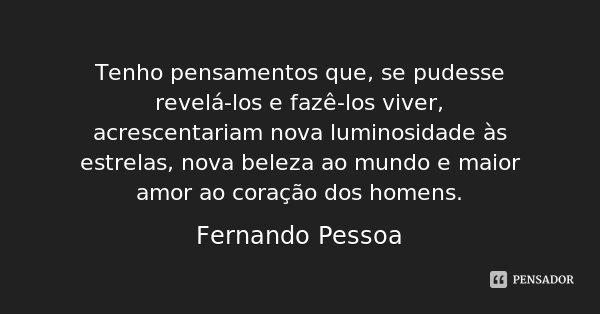 Tenho pensamentos que, se pudesse revelá-los e fazê-los viver, acrescentariam nova luminosidade às estrelas, nova beleza ao mundo e maior amor ao coração dos ho... Frase de Fernando Pessoa.