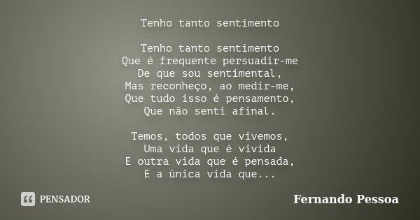 Tenho tanto sentimento Tenho tanto sentimento Que é frequente persuadir-me De que sou sentimental, Mas reconheço, ao medir-me, Que tudo isso é pensamento, Que n... Frase de Fernando Pessoa.