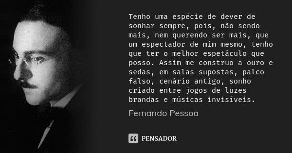 Tenho uma espécie de dever de sonhar sempre, pois, não sendo mais, nem querendo ser mais, que um espectador de mim mesmo, tenho que ter o melhor espetáculo que ... Frase de Fernando Pessoa.