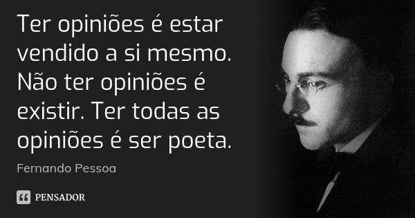 Ter opiniões é estar vendido a si mesmo. Não ter opiniões é existir. Ter todas as opiniões é ser poeta.... Frase de Fernando Pessoa.
