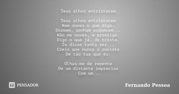 Teus olhos entristecem. Teus olhos entristecem Nem ouves o que digo. Dormem, sonham esquecem... Não me ouves, e prossigo. Digo o que já, de triste, Te disse tan... Frase de Fernando Pessoa.