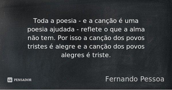 Toda a poesia - e a canção é uma poesia ajudada - reflete o que a alma não tem. Por isso a canção dos povos tristes é alegre e a canção dos povos alegres é tris... Frase de Fernando Pessoa.