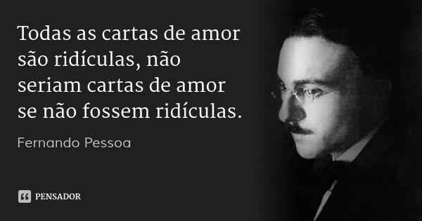 Todas as cartas de amor são ridículas, não seriam cartas de amor se não fossem ridículas.... Frase de Fernando Pessoa.