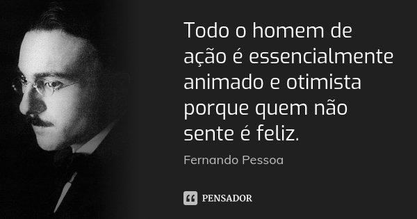 Todo o homem de ação é essencialmente animado e otimista porque quem não sente é feliz.... Frase de Fernando Pessoa.