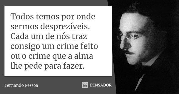 Todos temos por onde sermos desprezíveis. Cada um de nós traz consigo um crime feito ou o crime que a alma lhe pede para fazer.... Frase de Fernando Pessoa.