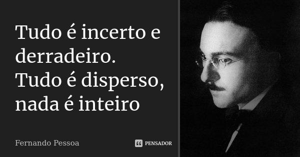 Tudo é incerto e derradeiro. Tudo é disperso, nada é inteiro... Frase de Fernando Pessoa.