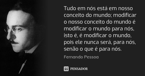 Tudo em nós está em nosso conceito do mundo; modificar o nosso conceito do mundo é modificar o mundo para nós, isto é, é modificar o mundo, pois ele nunca será,... Frase de Fernando Pessoa.
