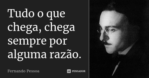 Tudo o que chega, chega sempre por alguma razão.... Frase de Fernando Pessoa.