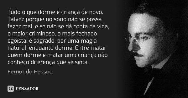 Tudo o que dorme é criança de novo. Talvez porque no sono não se possa fazer mal, e se não se dá conta da vida, o maior criminoso, o mais fechado egoísta, é sag... Frase de Fernando Pessoa.