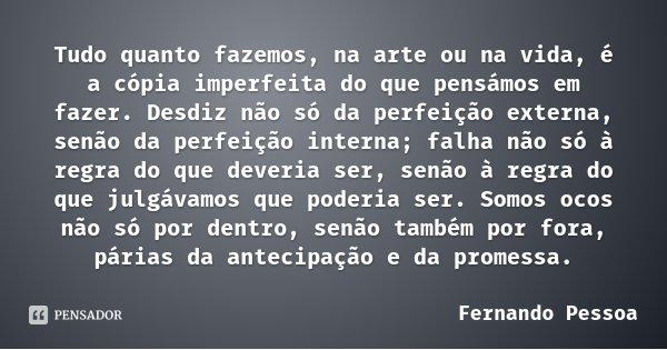 Tudo quanto fazemos, na arte ou na vida, é a cópia imperfeita do que pensámos em fazer. Desdiz não só da perfeição externa, senão da perfeição interna; falha nã... Frase de Fernando Pessoa.