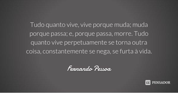 Tudo quanto vive, vive porque muda; muda porque passa; e, porque passa, morre. Tudo quanto vive perpetuamente se torna outra coisa, constantemente se nega, se f... Frase de Fernando Pessoa.