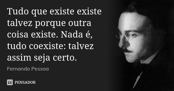Tudo que existe existe talvez porque outra coisa existe. Nada é, tudo coexiste: talvez assim seja certo.... Frase de Fernando Pessoa.