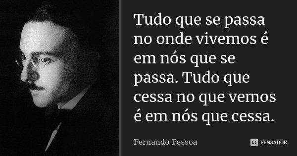 Tudo que se passa no onde vivemos é em nós que se passa. Tudo que cessa no que vemos é em nós que cessa.... Frase de Fernando Pessoa.