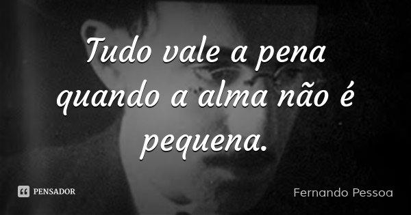 Tudo vale a pena quando a alma não é pequena.... Frase de Fernando Pessoa.