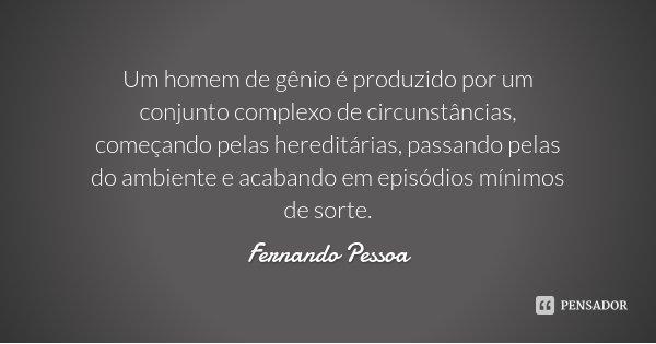 Um homem de gênio é produzido por um conjunto complexo de circunstâncias, começando pelas hereditárias, passando pelas do ambiente e acabando em episódios mínim... Frase de Fernando Pessoa.