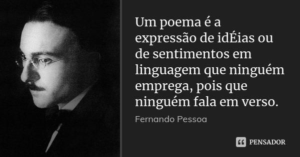 Um poema é a expressão de idÉias ou de sentimentos em linguagem que ninguém emprega, pois que ninguém fala em verso.... Frase de Fernando Pessoa.