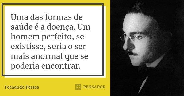 Uma das formas de saúde é a doença. Um homem perfeito, se existisse, seria o ser mais anormal que se poderia encontrar.... Frase de Fernando Pessoa.