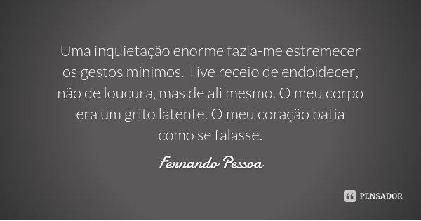Uma inquietação enorme fazia-me estremecer os gestos mínimos. Tive receio de endoidecer, não de loucura, mas de ali mesmo. O meu corpo era um grito latente. O m... Frase de Fernando Pessoa.