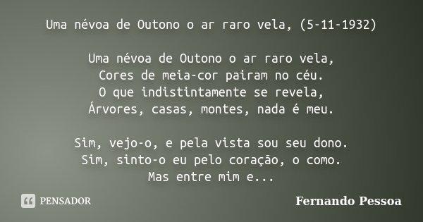 Uma névoa de Outono o ar raro vela, (5-11-1932) Uma névoa de Outono o ar raro vela, Cores de meia-cor pairam no céu. O que indistintamente se revela, Árvores, c... Frase de Fernando Pessoa.