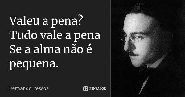 Valeu a pena? Tudo vale a pena Se a alma não é pequena.... Frase de Fernando Pessoa.