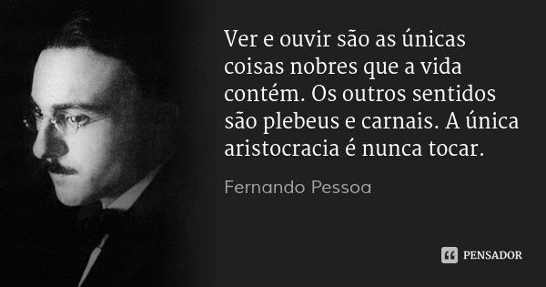 Ver e ouvir são as únicas coisas nobres que a vida contém. Os outros sentidos são plebeus e carnais. A única aristocracia é nunca tocar.... Frase de Fernando Pessoa.