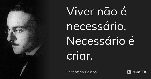 Viver não é necessário. Necessário é criar.... Frase de Fernando Pessoa.