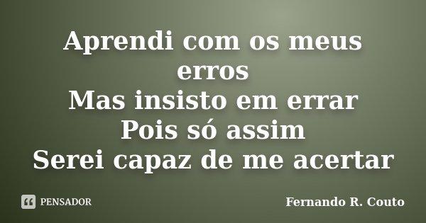 Aprendi com os meus erros Mas insisto em errar Pois só assim Serei capaz de me acertar... Frase de Fernando R Couto.