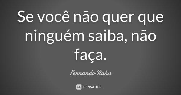 Se você não quer que ninguém saiba, não faça.... Frase de Fernando Rahn.
