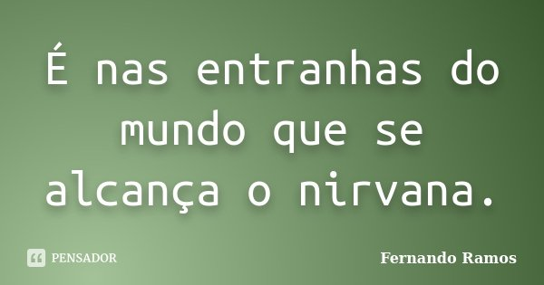 É nas entranhas do mundo que se alcança o nirvana.... Frase de Fernando Ramos.