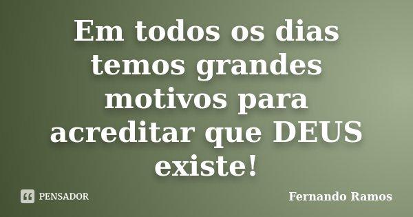 Em todos os dias temos grandes motivos para acreditar que DEUS existe!... Frase de Fernando Ramos.