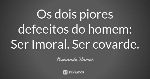 Os dois piores defeeitos do homem: Ser Imoral. Ser covarde.... Frase de Fernando Ramos.