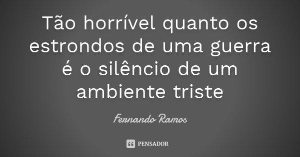Tão horrível quanto os estrondos de uma guerra é o silêncio de um ambiente triste... Frase de Fernando Ramos.