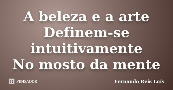 A beleza e a arte Definem-se intuitivamente No mosto da mente... Frase de Fernando Reis Luís.
