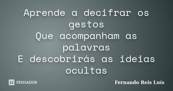 Aprende a decifrar os gestos Que acompanham as palavras E descobrirás as ideias ocultas... Frase de Fernando Reis Luís.