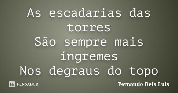 As escadarias das torres São sempre mais íngremes Nos degraus do topo... Frase de Fernando Reis Luís.