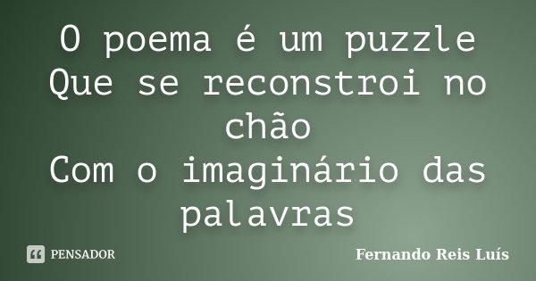 O poema é um puzzle Que se reconstroi no chão Com o imaginário das palavras... Frase de Fernando Reis Luís.