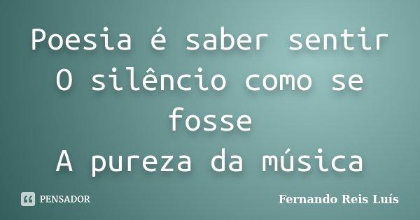 Poesia é saber sentir O silêncio como se fosse A pureza da música... Frase de Fernando Reis Luís.