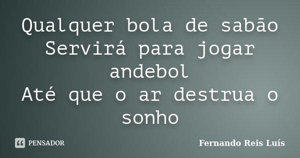 Qualquer bola de sabão Servirá para jogar andebol Até que o ar destrua o sonho... Frase de Fernando Reis Luís.