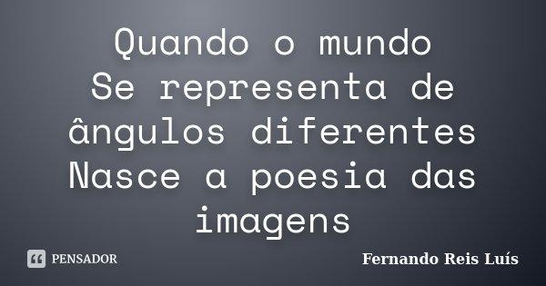 Quando o mundo Se representa de ângulos diferentes Nasce a poesia das imagens... Frase de Fernando Reis Luís.