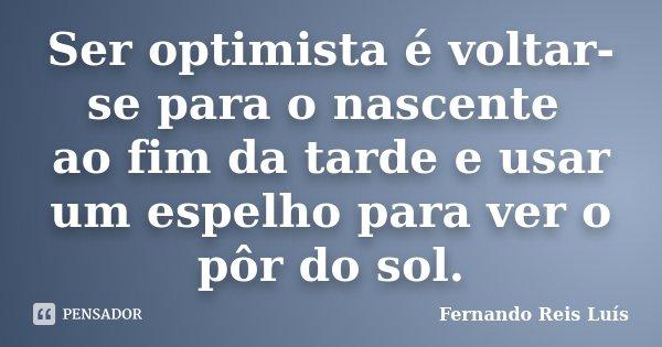 Ser optimista é voltar-se para o nascente ao fim da tarde e usar um espelho para ver o pôr do sol.... Frase de Fernando Reis Luís.
