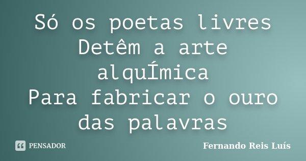 Só os poetas livres Detêm a arte alquÍmica Para fabricar o ouro das palavras... Frase de Fernando Reis Luís.
